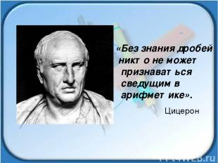 «Без знания дробей никто не может признаваться сведущим в арифметике». Цицерон