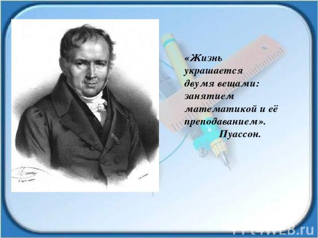 «Жизнь украшается двумя вещами: занятием математикой и её преподаванием». Пуассон.