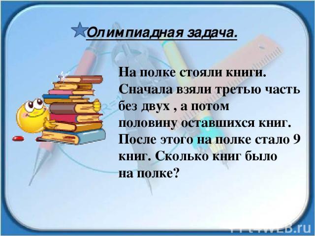На полке стояли книги. Сначала взяли третью часть без двух , а потом половину оставшихся книг. После этого на полке стало 9 книг. Сколько книг было на полке? Олимпиадная задача.