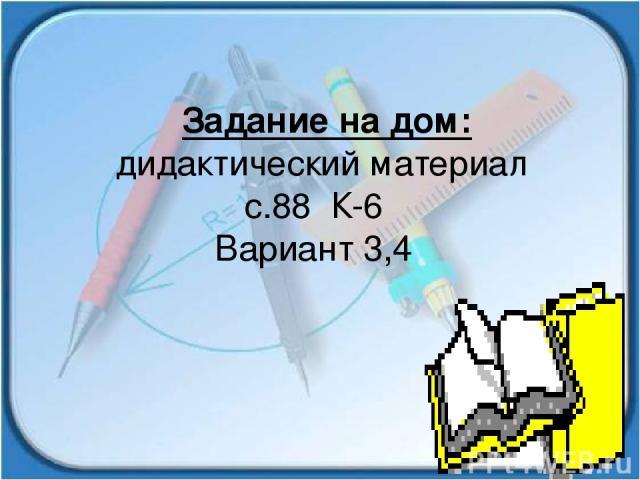Задание на дом: дидактический материал с.88 К-6 Вариант 3,4
