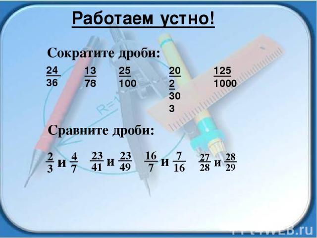 Работаем устно! 24 36 13 78 25 100 202 303 125 1000 Cократите дроби: Сравните дроби: