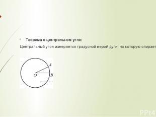 Теорема о центральном угле: Центральный угол измеряется градусной мерой дуги, на