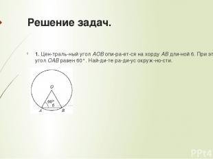 Решение задач. 1. Цен траль ный уголAOBопи ра ет ся на хордуABдли ной 6. При