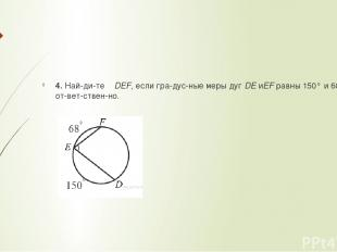 4. Най ди те ∠DEF, если гра дус ные меры дугDEиEFравны 150° и 68° со от вет с