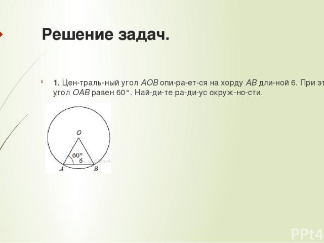 Решение задач. 1. Цен траль ный уголAOBопи ра ет ся на хордуABдли ной 6. При этом уголOABравен60°. Най ди те ра ди ус окруж но сти.