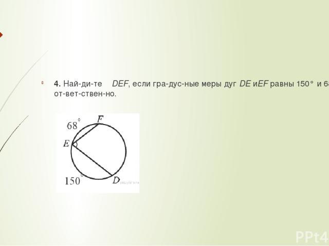 4. Най ди те ∠DEF, если гра дус ные меры дугDEиEFравны 150° и 68° со от вет ствен но.