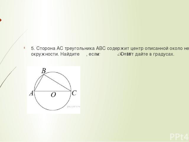 5. Сторона AC треугольника ABC содержит центр описанной около него окружности. Найдите , если . Ответ дайте в градусах.