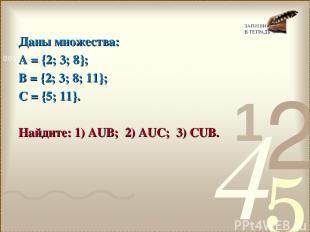 Даны множества: А = {2; 3; 8}; В = {2; 3; 8; 11}; С = {5; 11}. Найдите: 1) АUВ;