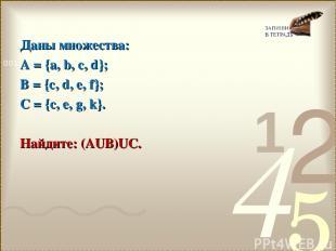 Даны множества: А = {a, b, c, d}; B = {c, d, e, f}; C = {c, e, g, k}. Найдите: (