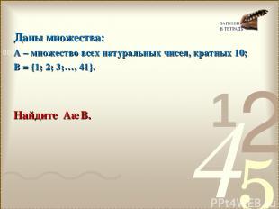 Даны множества: А – множество всех натуральных чисел, кратных 10; В = {1; 2; 3;…