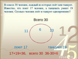 поют 17 танцуют 19 Всего 30 17+19=36, всего 30 36-30=6 6 11 13 В классе 30 челов