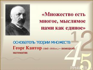 основатель теории множеств Георг Кантор (1845 -1918 гг.) – немецкий математик «М