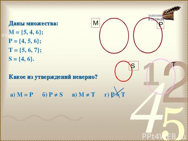 Даны множества: М = {5, 4, 6}; Р = {4, 5, 6}; Т = {5, 6, 7}; S = {4, 6}. Какое из утверждений неверно? а) М = Р б) Р ≠ S в) М ≠ Т г) Р = Т
