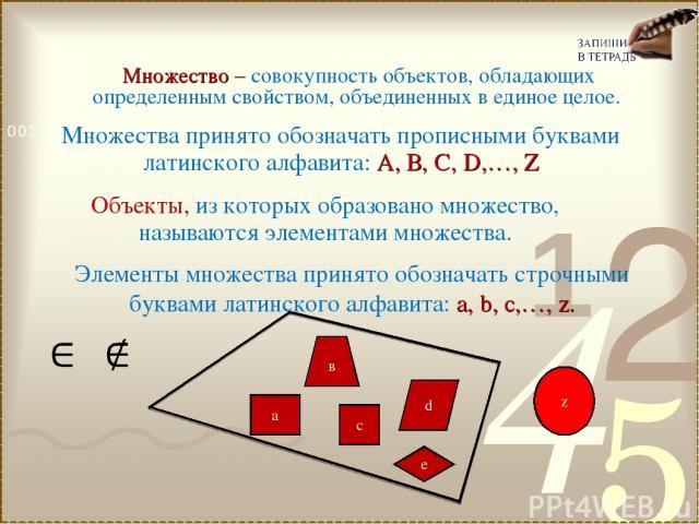 Множество – совокупность объектов, обладающих определенным свойством, объединенных в единое целое. Объекты, из которых образовано множество, называются элементами множества. Множества принято обозначать прописными буквами латинского алфавита: А, В, …