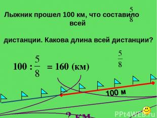 100 м ? км Лыжник прошел 100 км, что составило всей дистанции. Какова длина всей