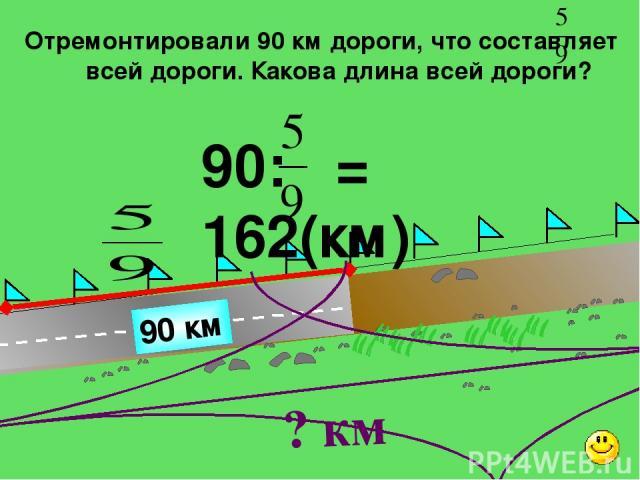 Отремонтировали 90 км дороги, что составляет всей дороги. Какова длина всей дороги? 90 км 90: = 162(км) ? км Г.В. Дорофеев, Л.Г. Петерсон, 5 класс (часть 2). № 587 (2).