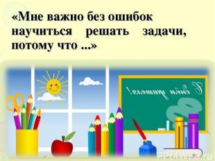 «Мне важно без ошибок научиться решать задачи, потому что ...»