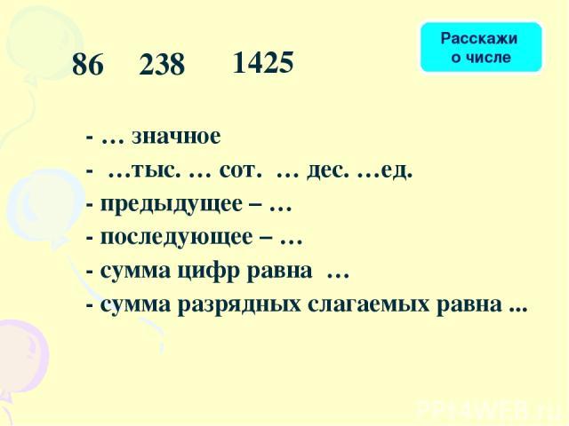 - … значное - …тыс. … сот. … дес. …ед. - предыдущее – … - последующее – … - сумма цифр равна … - сумма разрядных слагаемых равна ... 86 238 1425 Расскажи о числе