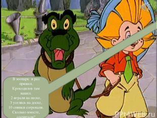В зоопарк я раз пришел, Крокодилов там нашел. 2 играли на песке, 3 уселись на до