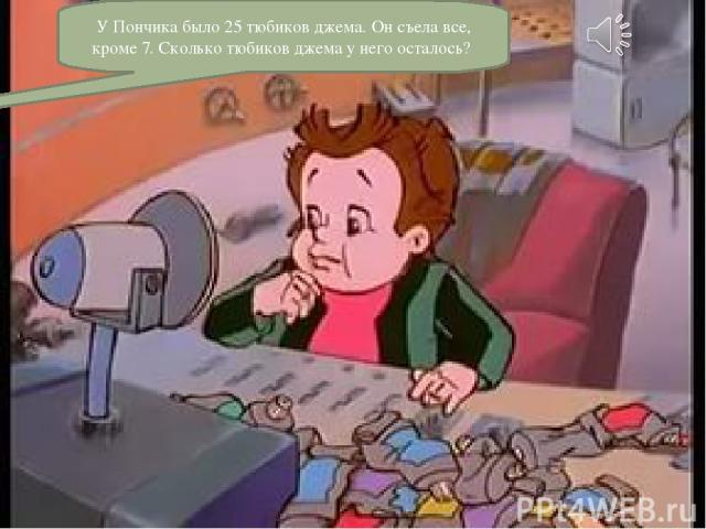 У Пончика было 25 тюбиков джема. Он съела все, кроме 7. Сколько тюбиков джема у него осталось?
