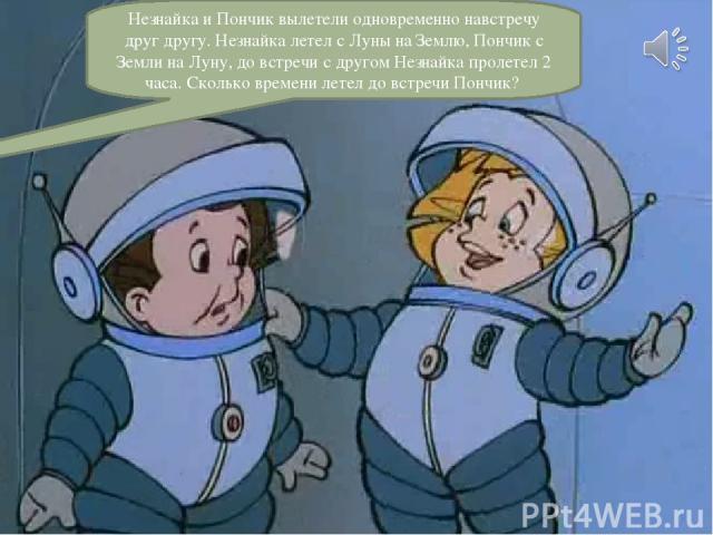 Незнайка и Пончик вылетели одновременно навстречу друг другу. Незнайка летел с Луны на Землю, Пончик с Земли на Луну, до встречи с другом Незнайка пролетел 2 часа. Сколько времени летел до встречи Пончик?