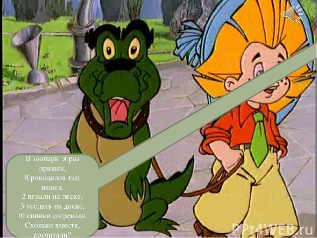 В зоопарк я раз пришел, Крокодилов там нашел. 2 играли на песке, 3 уселись на доске, 10 спинки согревали. Сколько вместе, сосчитали?