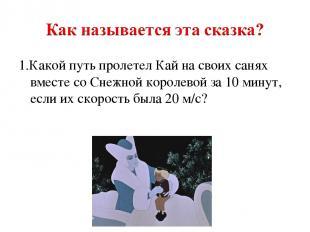 1.Какой путь пролетел Кай на своих санях вместе со Снежной королевой за 10 минут