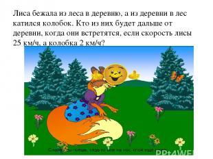 Лиса бежала из леса в деревню, а из деревни в лес катился колобок. Кто из них бу