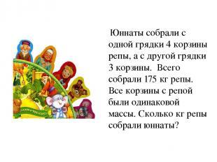 Юннаты собрали с одной грядки 4 корзины репы, а с другой грядки 3 корзины. Всего