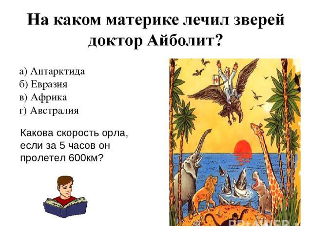 а) Антарктида б) Евразия в) Африка г) Австралия Какова скорость орла, если за 5 часов он пролетел 600км?