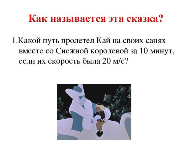 1.Какой путь пролетел Кай на своих санях вместе со Снежной королевой за 10 минут, если их скорость была 20 м/с?