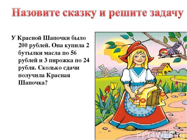 У Красной Шапочки было 200 рублей. Она купила 2 бутылки масла по 56 рублей и 3 пирожка по 24 рубля. Сколько сдачи получила Красная Шапочка?