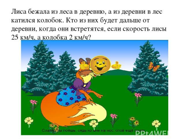 Лиса бежала из леса в деревню, а из деревни в лес катился колобок. Кто из них будет дальше от деревни, когда они встретятся, если скорость лисы 25 км/ч, а колобка 2 км/ч?