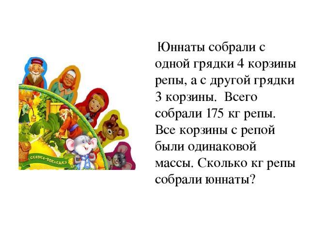 Юннаты собрали с одной грядки 4 корзины репы, а с другой грядки 3 корзины. Всего собрали 175 кг репы. Все корзины с репой были одинаковой массы. Сколько кг репы собрали юннаты?