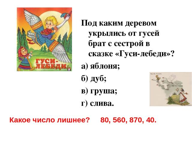 Под каким деревом укрылись от гусей брат с сестрой в сказке «Гуси-лебеди»? а) яблоня; б) дуб; в) груша; г) слива. Какое число лишнее? 80, 560, 870, 40.