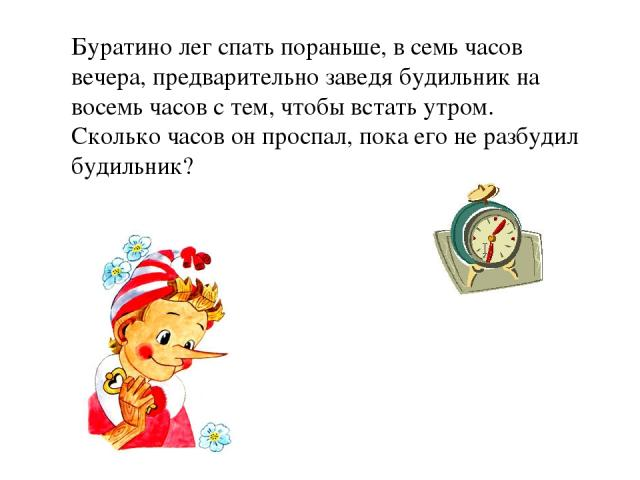 Буратино лег спать пораньше, в семь часов вечера, предварительно заведя будильник на восемь часов с тем, чтобы встать утром. Сколько часов он проспал, пока его не разбудил будильник? …