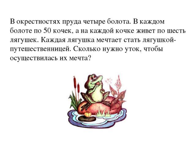 В окрестностях пруда четыре болота. В каждом болоте по 50 кочек, а на каждой кочке живет по шесть лягушек. Каждая лягушка мечтает стать лягушкой-путешественницей. Сколько нужно уток, чтобы осуществилась их мечта?