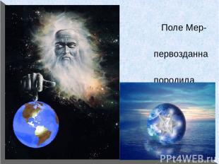 Поле Мер-Ка-Ба - первозданна модель, породила все в усіх світах,як видимих так н