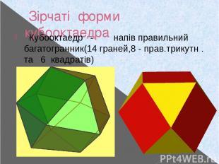 Зірчаті форми кубооктаедра Кубооктаедр - напів правильний багатогранник(14 гране