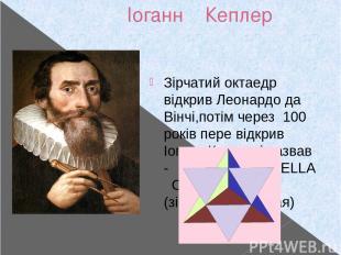 Іоганн Кеплер 27.12.1571- 15.11.1630 Зірчатий октаедр відкрив Леонардо да Вінчі,