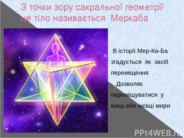 З точки зору сакральної геометрії це тіло називається Меркаба В історії Мер-Ка-Ба згадується як засіб переміщення . Дозволяє переміщуватися у вищі або низщі мири