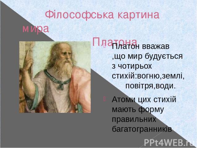 Філософська картина мира Платона (427-347р.р. до н.е.) Платон вважав ,що мир будується з чотирьох стихій:вогню,землі, повітря,води. Атоми цих стихій мають форму правильних багатогранників