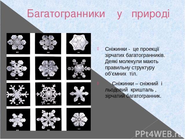 Багатогранники у природі Сніжинки - це проекції зірчатих багатогранників. Деякі молекули мають правильну структуру об'ємних тіл. Сніжинки – сніжний і льодовий кришталь , зірчатий багатогранник.