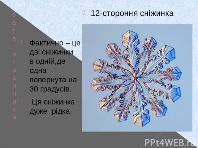 багатогранники у природі Фактично – це дві сніжинки в одній,де одна повернута на 30 градусів. Ця сніжинка дуже рідка. 12-стороння сніжинка