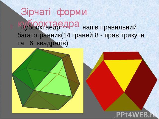 Зірчаті форми кубооктаедра Кубооктаедр - напів правильний багатогранник(14 граней,8 - прав.трикутн . та 6 квадратів)
