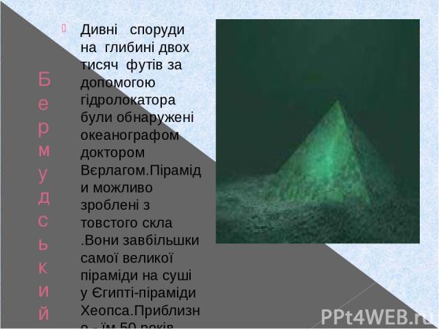 Бермудський трикутник Дивні споруди на глибині двох тисяч футів за допомогою гідролокатора були обнаружені океанографом доктором Вєрлагом.Піраміди можливо зроблені з товстого скла .Вони завбільшки самої великої піраміди на суші у Єгипті-піраміди Хео…