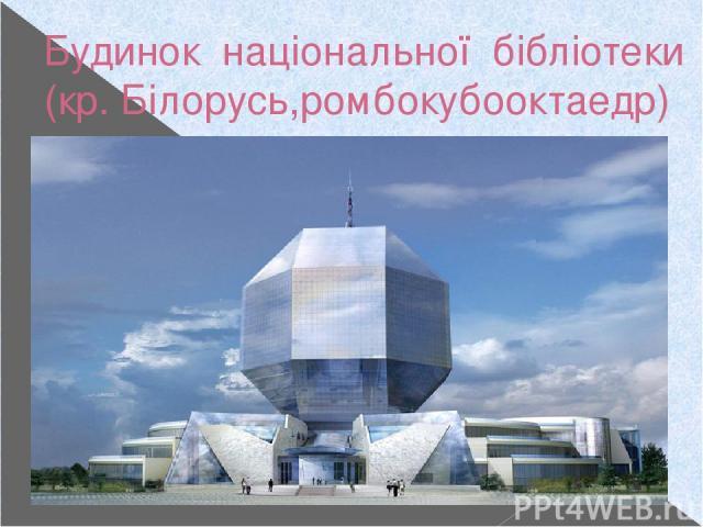 Будинок національної бібліотеки (кр. Білорусь,ромбокубооктаедр)