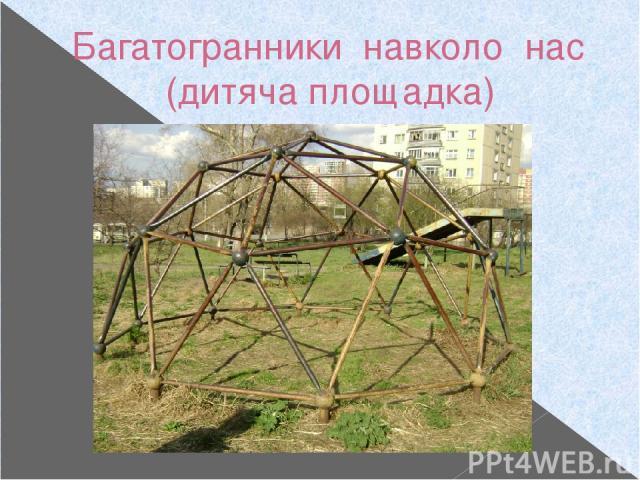 Багатогранники навколо нас (дитяча площадка)