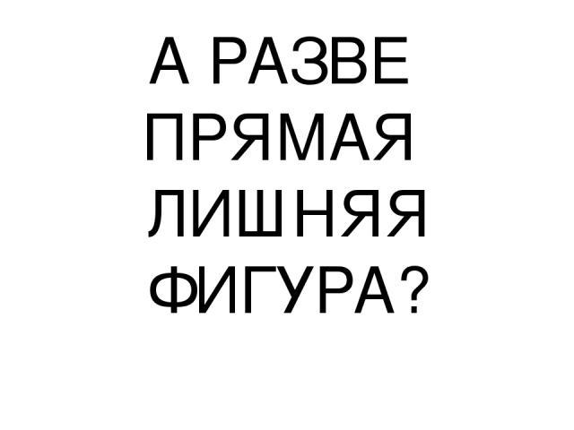 А РАЗВЕ ПРЯМАЯ ЛИШНЯЯ ФИГУРА?