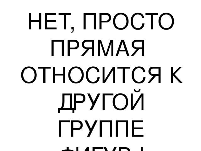 НЕТ, ПРОСТО ПРЯМАЯ ОТНОСИТСЯ К ДРУГОЙ ГРУППЕ ФИГУР !